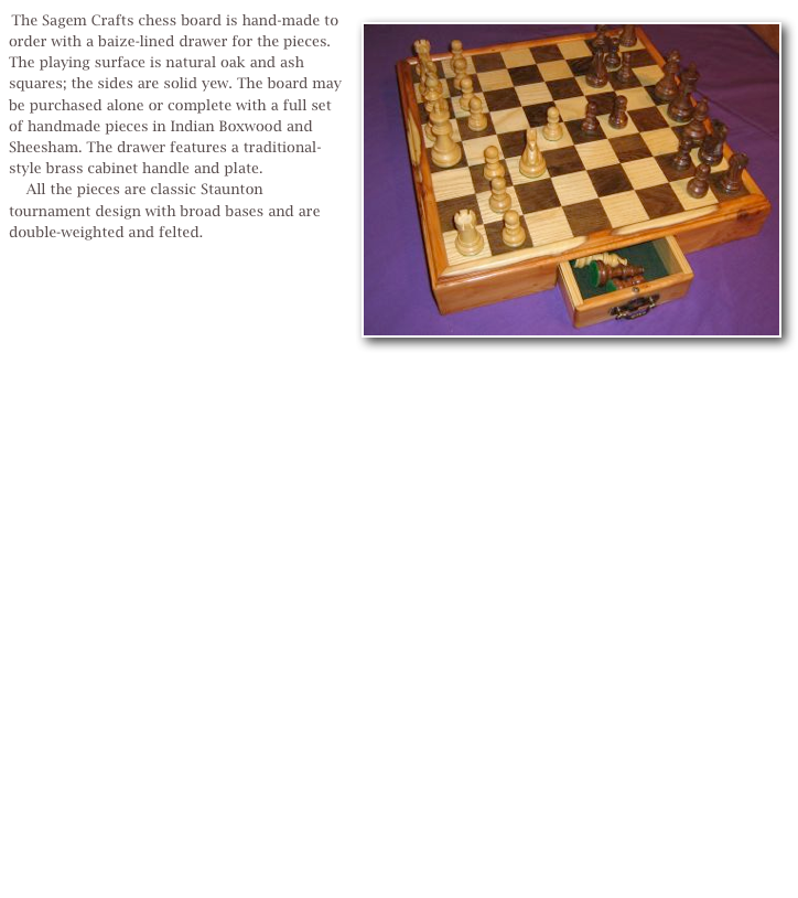 The Sagem Crafts chess board is hand-made to order with a baize-lined drawer for the pieces. The playing surface is natural oak and ash squares; the sides are solid yew. The board may be purchased alone or complete with a full set of handmade pieces in Indian Boxwood and Sheesham. The drawer features a traditional-style brass cabinet handle and plate. 